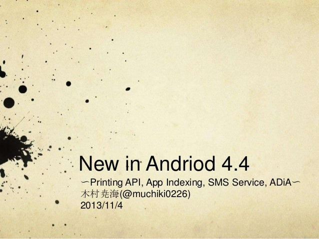 New in Andriod 4.4 〜Printing API, App Indexing, SMS Service, ADiA〜 木村尭海(@muchiki0226) 2013/11/4