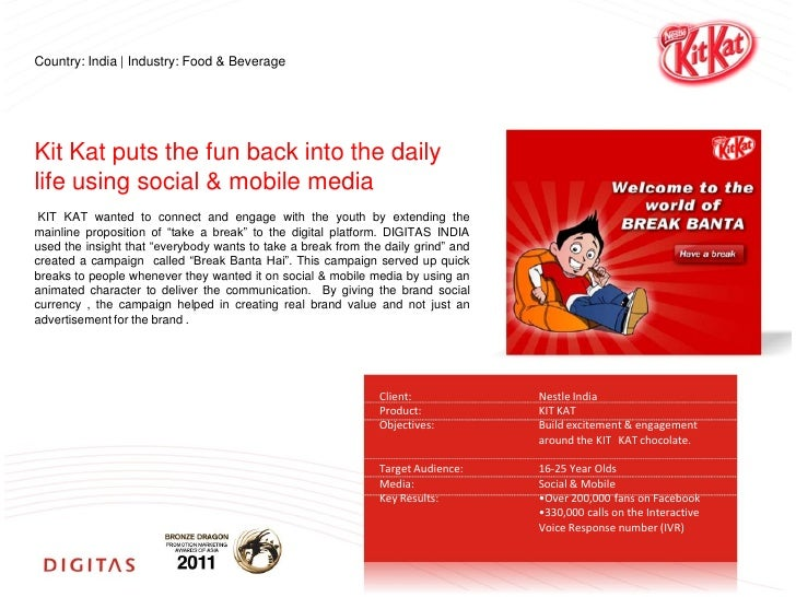 Country: India | Industry: Food & BeverageKit Kat puts the fun back into the dailylife using social & mobile media KIT KAT...