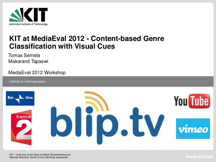 KIT at MediaEval 2012 - Content-based GenreClassification with Visual CuesTomas SemelaMakarand TapaswiMediaEval 2012 Works...