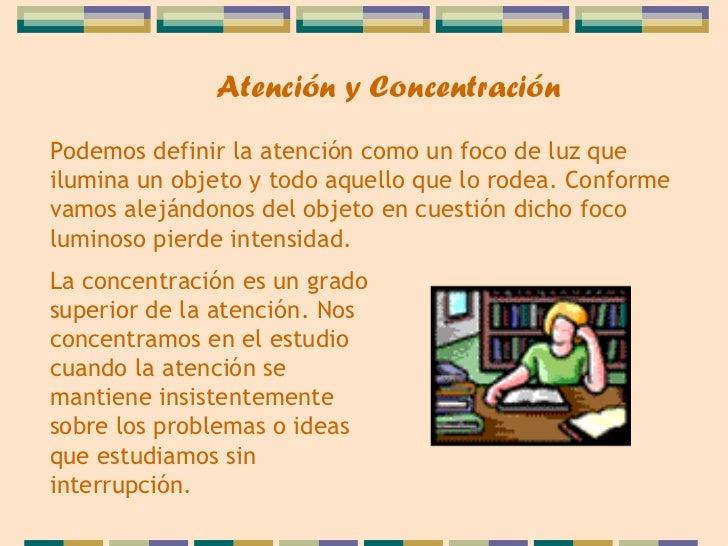 Atención y ConcentraciónPodemos definir la atención como un foco de luz queilumina un objeto y todo aquello que lo rodea. ...