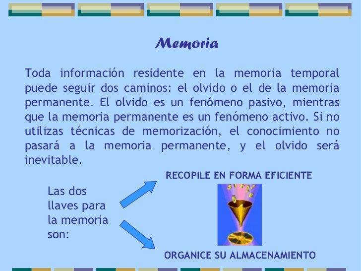MemoriaToda información residente en la memoria temporalpuede seguir dos caminos: el olvido o el de la memoriapermanente. ...