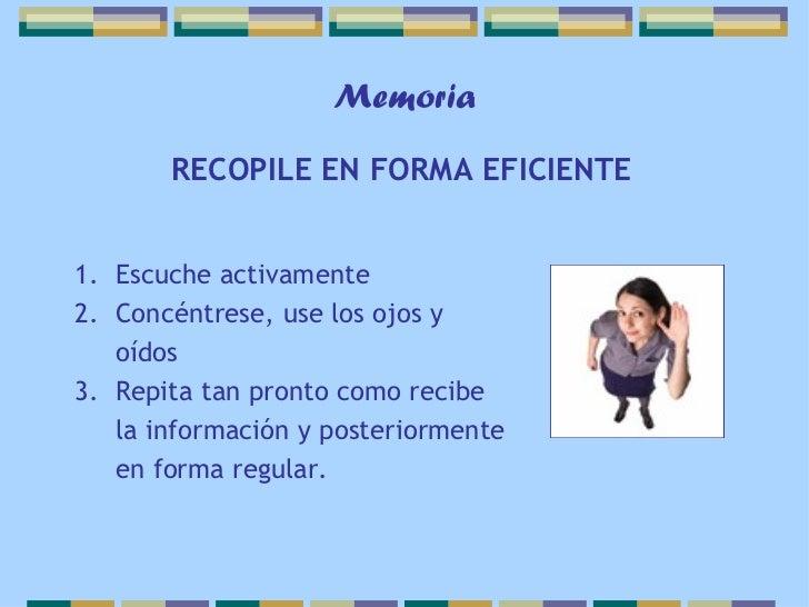 Memoria       RECOPILE EN FORMA EFICIENTE1. Escuche activamente2. Concéntrese, use los ojos y   oídos3. Repita tan pronto ...
