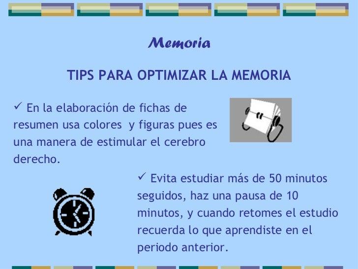 Memoria         TIPS PARA OPTIMIZAR LA MEMORIA En la elaboración de fichas deresumen usa colores y figuras pues esuna man...