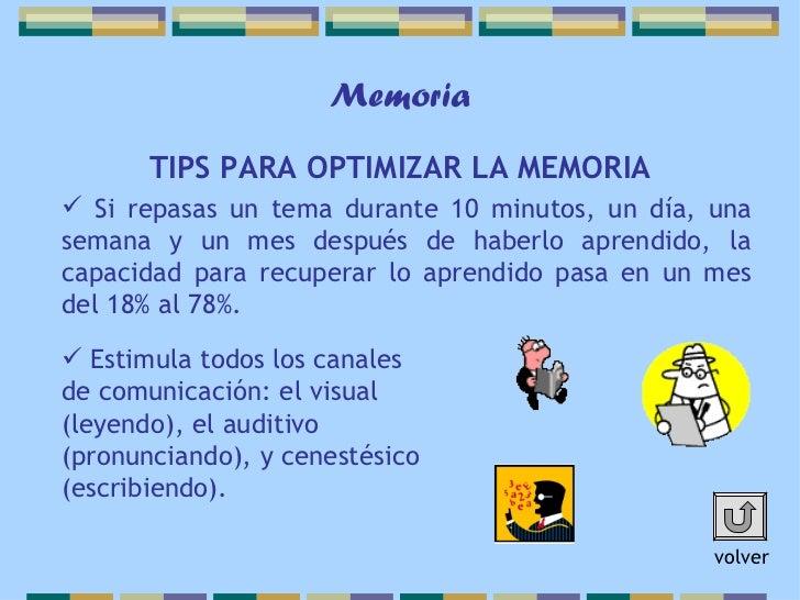 Memoria       TIPS PARA OPTIMIZAR LA MEMORIA Si repasas un tema durante 10 minutos, un día, unasemana y un mes después de...