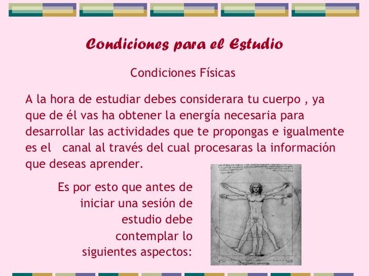 Condiciones para el Estudio                  Condiciones FísicasA la hora de estudiar debes considerara tu cuerpo , yaque ...
