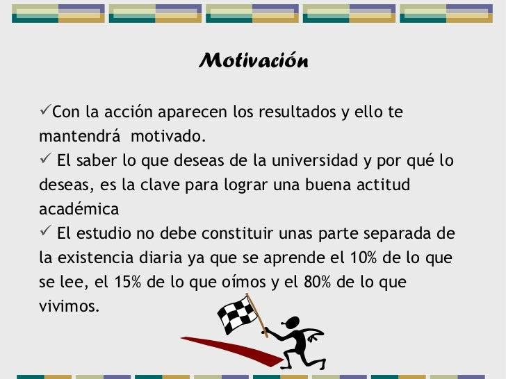 MotivaciónCon la acción aparecen los resultados y ello temantendrá motivado. El saber lo que deseas de la universidad y ...