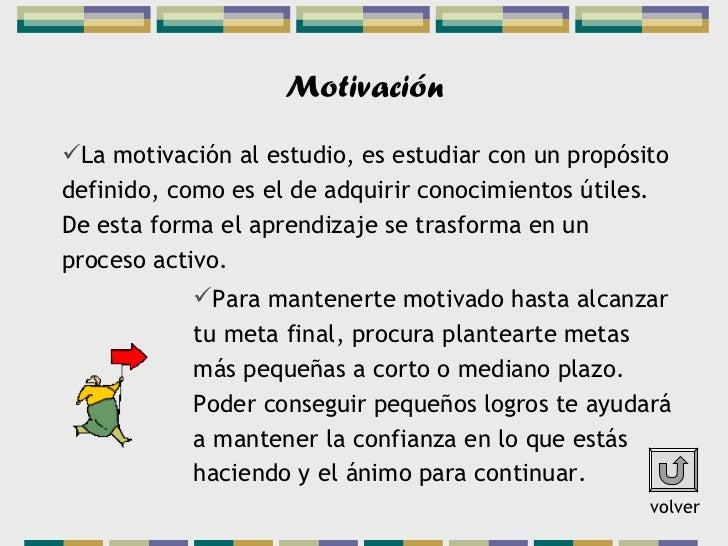 MotivaciónLa motivación al estudio, es estudiar con un propósitodefinido, como es el de adquirir conocimientos útiles.De ...