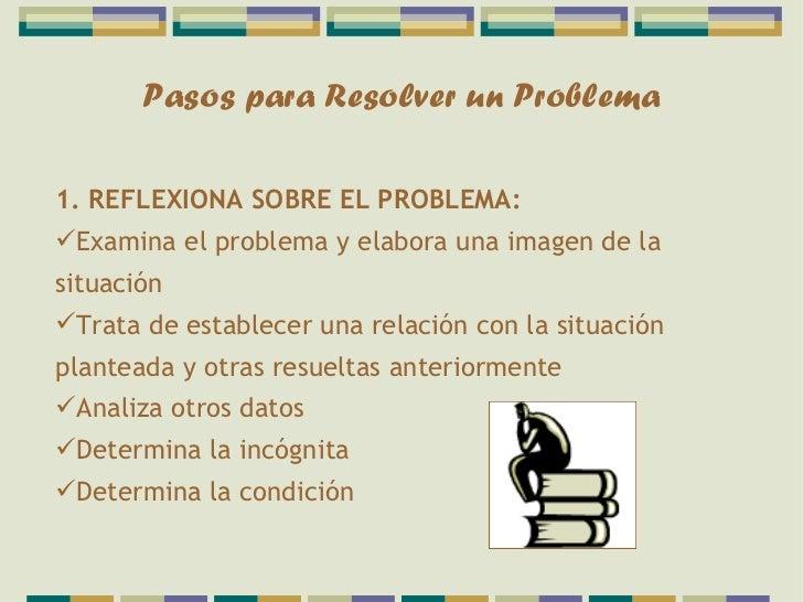 Pasos para Resolver un Problema1. REFLEXIONA SOBRE EL PROBLEMA:Examina el problema y elabora una imagen de lasituaciónTr...