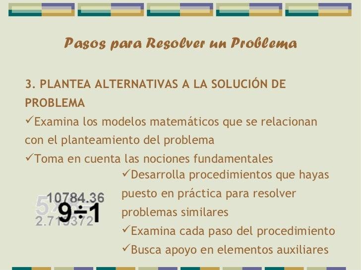 Pasos para Resolver un Problema3. PLANTEA ALTERNATIVAS A LA SOLUCIÓN DEPROBLEMAExamina los modelos matemáticos que se rel...