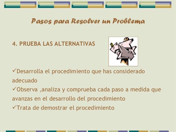 Pasos para Resolver un Problema4. PRUEBA LAS ALTERNATIVASDesarrolla el procedimiento que has consideradoadecuadoObserva ...