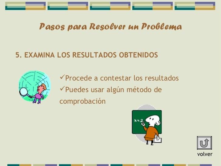 Pasos para Resolver un Problema5. EXAMINA LOS RESULTADOS OBTENIDOS          Procede a contestar los resultados          ...
