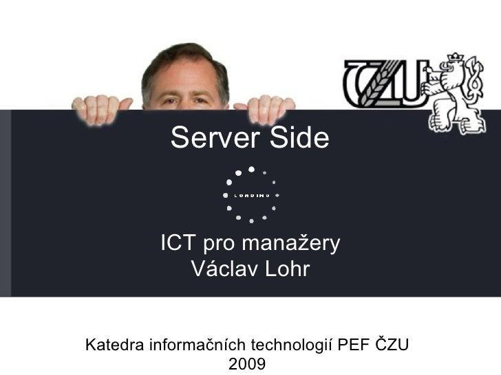 Server Side ICT pro manažery Václav Lohr Katedra informačních technologií PEF ČZU 2009