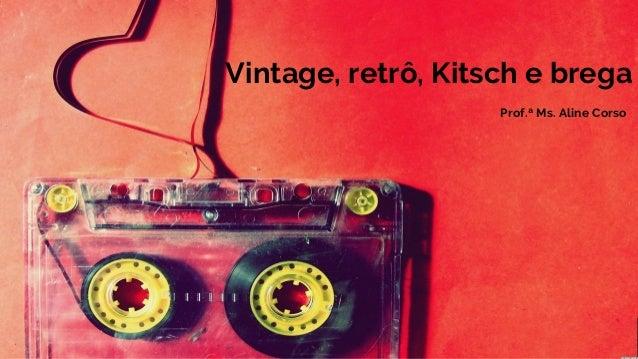Vintage, retrô, Kitsch e brega Prof.ª Ms. Aline Corso