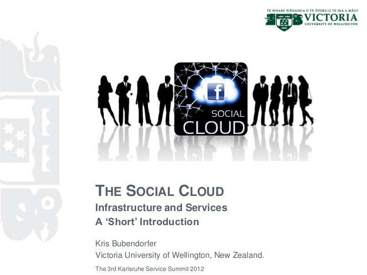 THE SOCIAL CLOUDInfrastructure and ServicesA 'Short' IntroductionKris BubendorferVictoria University of Wellington, New Ze...