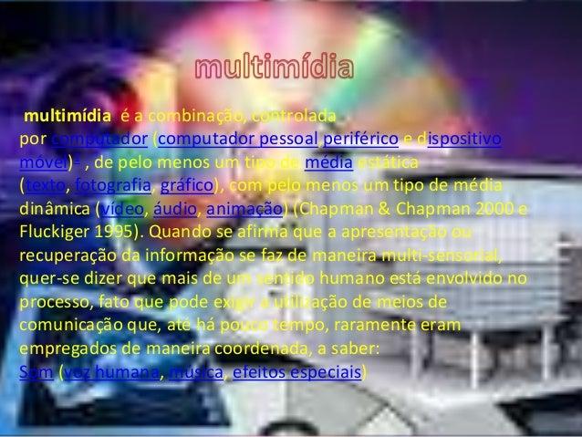 multimídia é a combinação, controlada  por computador (computador pessoal,periférico e dispositivo  móvel)1 , de pelo meno...