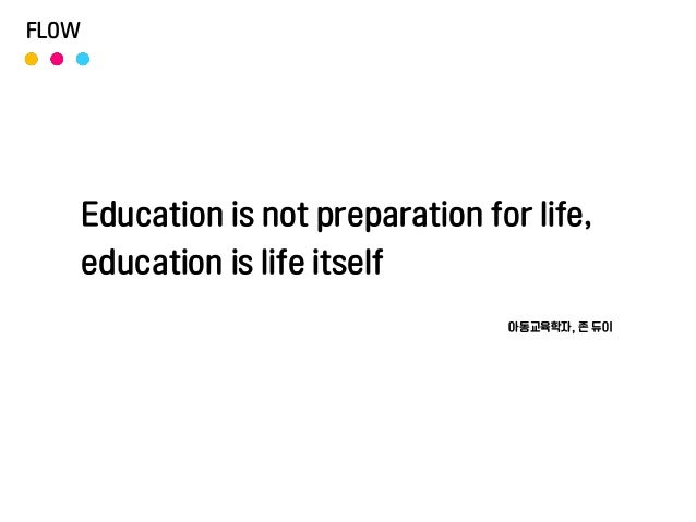 Education is not preparation for life, education is life itself 아동교육학자, 존 듀이 FLOW