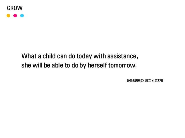 What a child can do today with assistance, she will be able to do by herself tomorrow. 아동심리학자, 레프 비고츠키 GROW