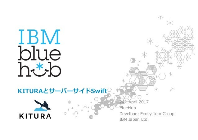 KITURAとサーバーサイドSwift 24th April 2017 BlueHub Developer Ecosystem Group IBM Japan Ltd.1