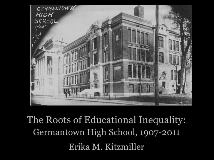 The Roots of Educational Inequality: Germantown High School, 1907-2011         Erika M. Kitzmiller