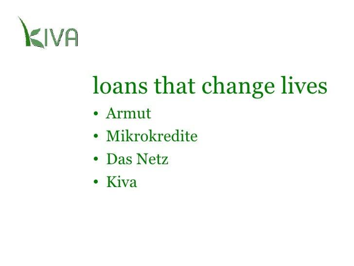 loans that change lives <ul><li>Armut </li></ul><ul><li>Mikrokredite </li></ul><ul><li>Das Netz </li></ul><ul><li>Kiva </l...