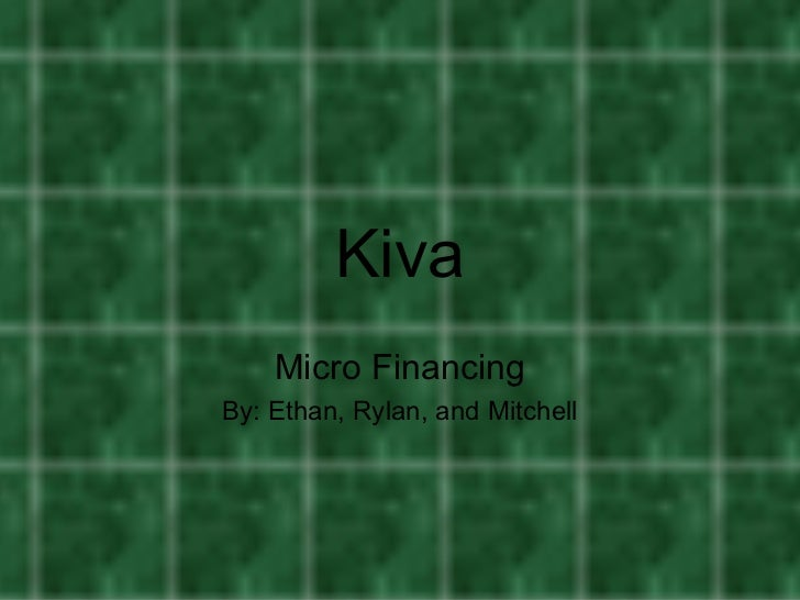 Kiva    Micro FinancingBy: Ethan, Rylan, and Mitchell