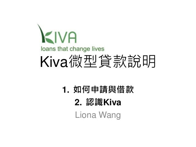 Kiva微型貸款說明 1. 如何申請與借款 2. 認識Kiva Liona Wang