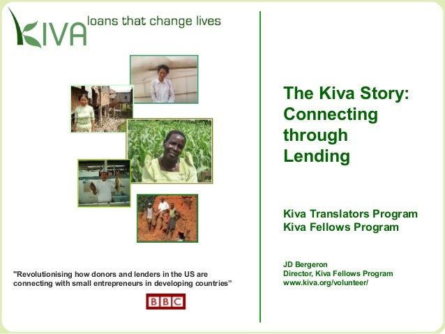 The Kiva Story: Connecting through Lending Kiva Translators Program Kiva Fellows Program JD Bergeron Director, Kiva Fellow...