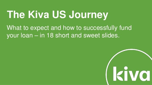 The Kiva US Journey What to expect and how to successfully fund your loan – in 18 short and sweet slides.