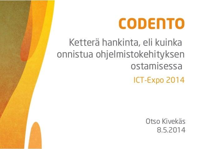 ICT-Expo 2014 Otso Kivekäs 8.5.2014 Ketterä hankinta, eli kuinka onnistua ohjelmistokehityksen ostamisessa