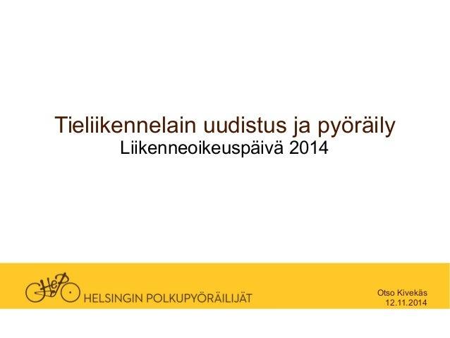 Tieliikennelain uudistus ja pyöräily  Liikenneoikeuspäivä 2014  Otso Kivekäs  12.11.2014