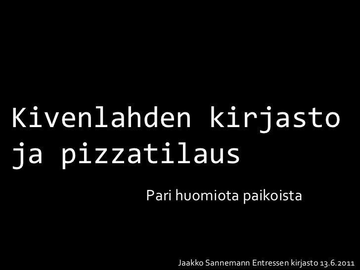 Kivenlahden kirjastoja pizzatilaus        Pari huomiota paikoista            Jaakko Sannemann Entressen kirjasto 13.6.2011