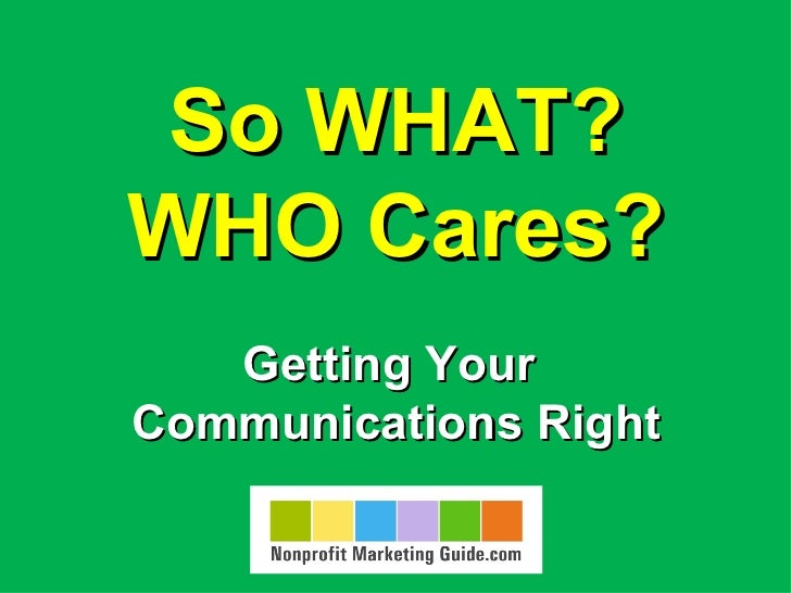 So WHAT?WHO Cares?   Getting YourCommunications Right