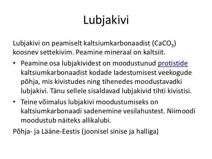 LubjakiviLubjakivi on peamiselt kaltsiumkarbonaadist (CaCO3)koosnev settekivim. Peamine mineraal on kaltsiit.• Peamine osa...