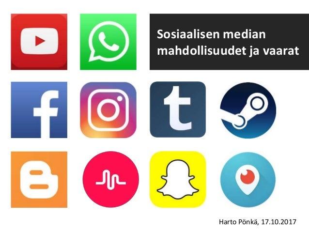 Sosiaalisen median mahdollisuudet ja vaarat Harto Pönkä, 17.10.2017