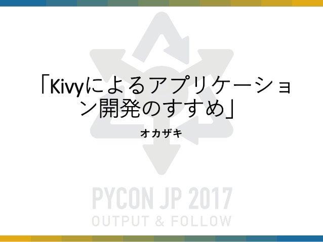 「Kivyによるアプリケーショ ン開発のすすめ」 オカザキ