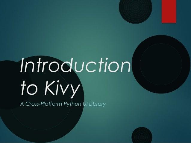 Introduction to Kivy A Cross-Platform Python UI Library