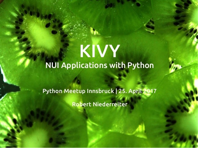 KIVY NUI Applications with Python Python Meetup Innsbruck | 25. April 2017 Robert Niederreiter