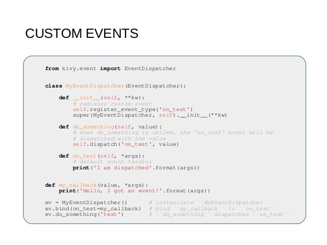 CUSTOM EVENTS from kivy.event import EventDispatcher class MyEventDispatcher(EventDispatcher): def __init__(self, **kw): #...