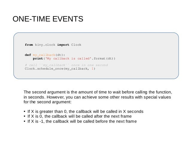 ONE-TIME EVENTS from kivy.clock import Clock def my_callback(dt): print('My callback is called'.format(dt)) # call ``my_ca...