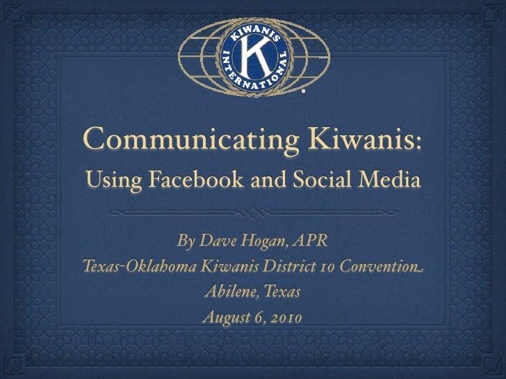 Communicating Kiwanis: Using Facebook and Social Media              By Dave Hogan, APR Texas-Oklahoma Kiwanis District 10 ...