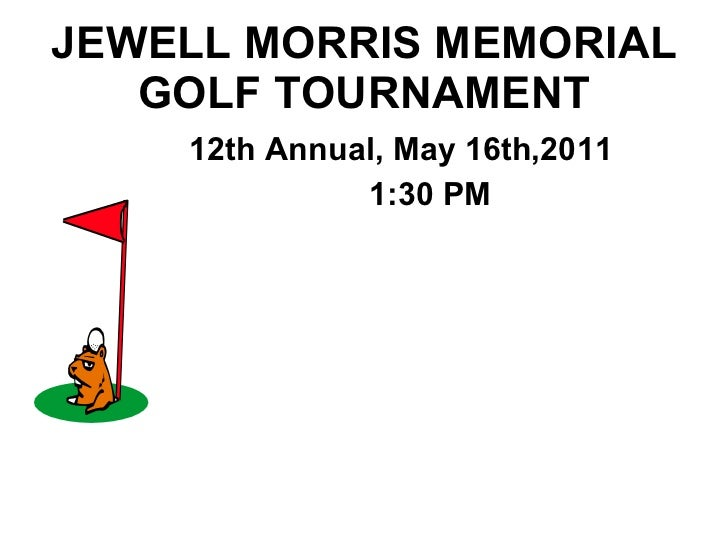 JEWELL MORRIS MEMORIAL GOLF TOURNAMENT <ul><ul><ul><ul><ul><li>12th Annual, May 16th,2011 </li></ul></ul></ul></ul></ul><u...