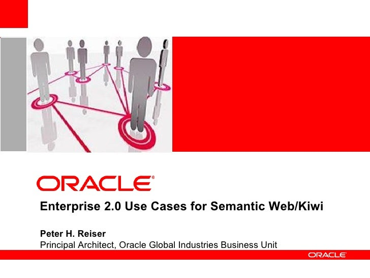 <ul>Peter H. Reiser Principal Architect, Oracle Global Industries Business Unit </ul>  Enterprise 2.0 Use Cases for Semant...
