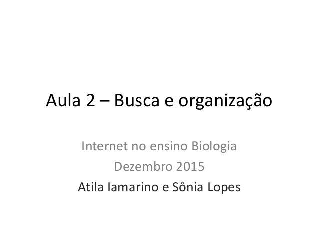Aula 2 – Busca e organização Internet no ensino Biologia Dezembro 2015 Atila Iamarino e Sônia Lopes