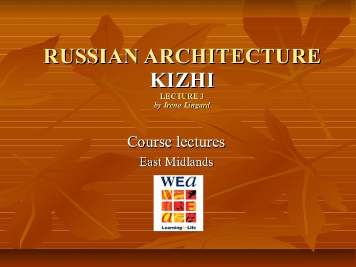 RUSSIAN ARCHITECTURE KIZHI LECTURE 3 by Irena Lingard Course lectures  East Midlands