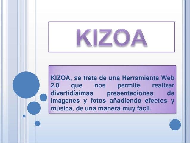 KIZOA, se trata de una Herramienta Web2.0    que     nos    permite    realizardivertidísimas     presentaciones      deim...