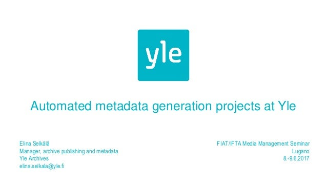 Automated metadata generation projects at Yle Elina Selkälä Manager, archive publishing and metadata Yle Archives elina.se...