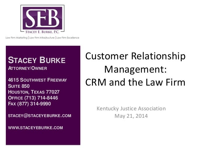 Customer Relationship Management: CRM and the Law Firm Kentucky Justice Association May 21, 2014 STACEY BURKE ATTORNEY/OWN...