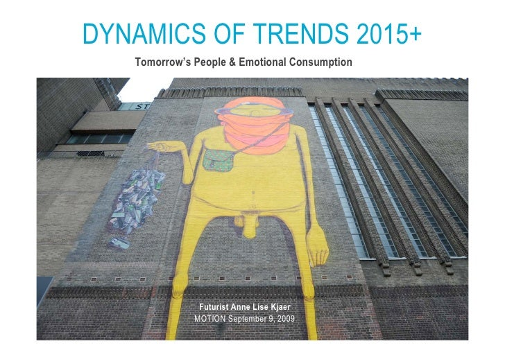 DYNAMICS OF TRENDS 2015+    Tomorrow's People & Emotional Consumption                    Futurist Anne Lise Kjaer         ...