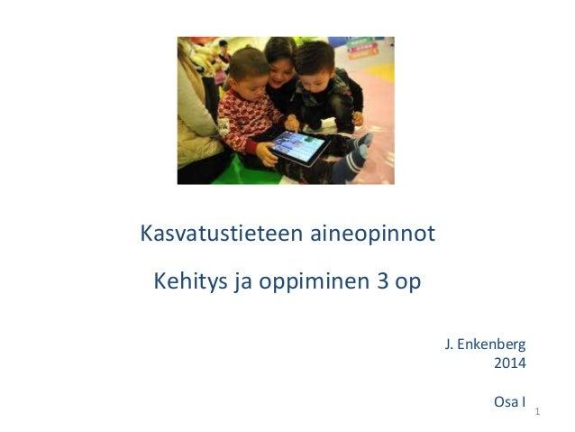 1 Kasvatustieteen aineopinnot Kehitys ja oppiminen 3 op J. Enkenberg 2014 Osa I