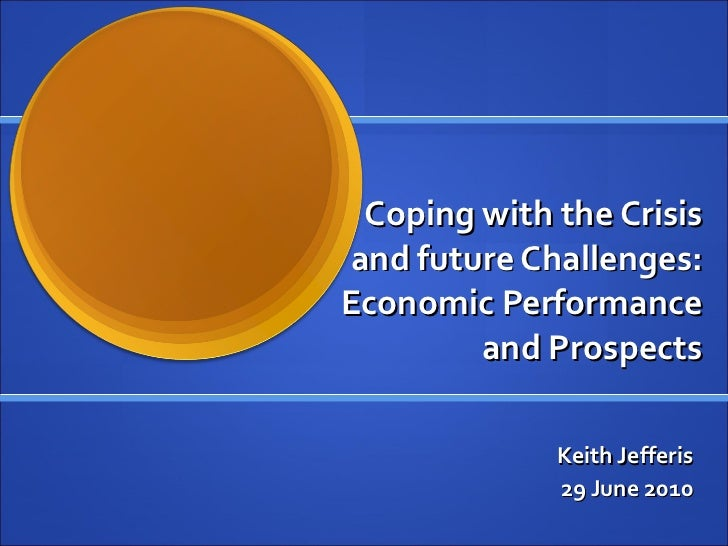 Coping with the Crisis and future Challenges: Economic Performance and Prospects Keith Jefferis 29 June 2010